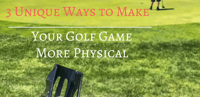 3 Unique Ways to Make Your Golf Game More Physical